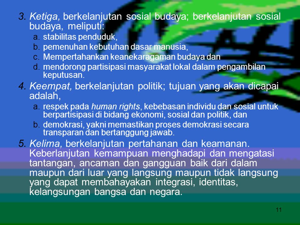 11 3.Ketiga, berkelanjutan sosial budaya; berkelanjutan sosial budaya, meliputi: a.stabilitas penduduk, b.pemenuhan kebutuhan dasar manusia, c.Mempert