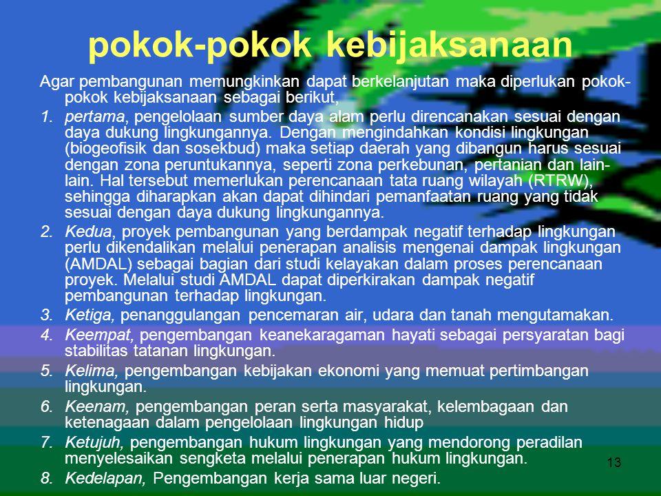 13 pokok-pokok kebijaksanaan Agar pembangunan memungkinkan dapat berkelanjutan maka diperlukan pokok- pokok kebijaksanaan sebagai berikut, 1.pertama,