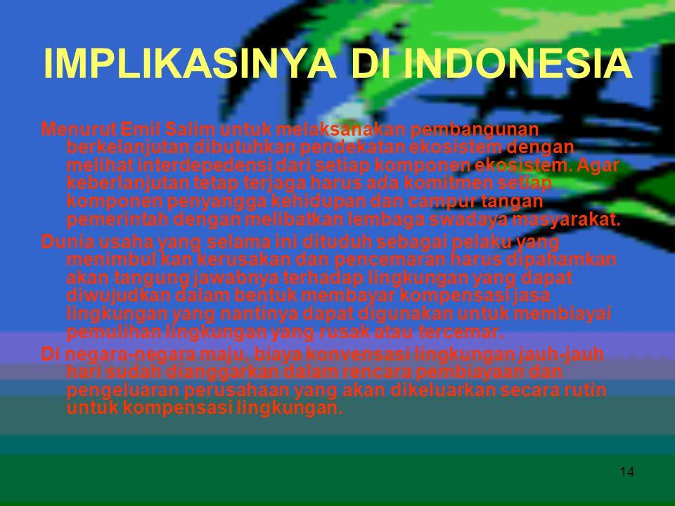 14 IMPLIKASINYA DI INDONESIA Menurut Emil Salim untuk melaksanakan pembangunan berkelanjutan dibutuhkan pendekatan ekosistem dengan melihat interdeped
