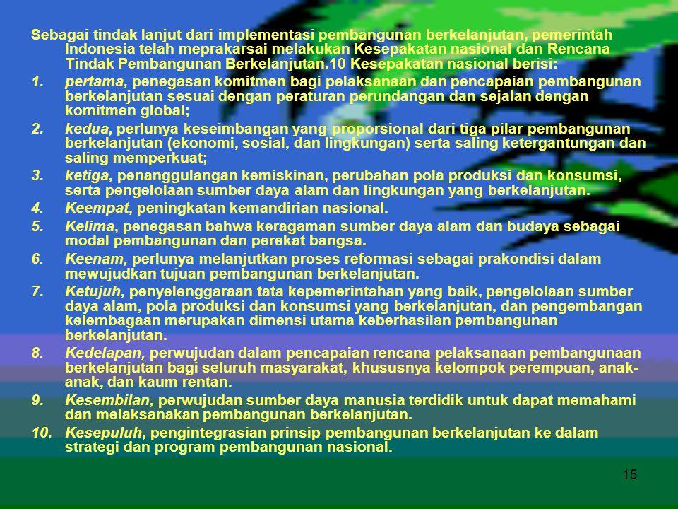 15 Sebagai tindak lanjut dari implementasi pembangunan berkelanjutan, pemerintah Indonesia telah meprakarsai melakukan Kesepakatan nasional dan Rencan