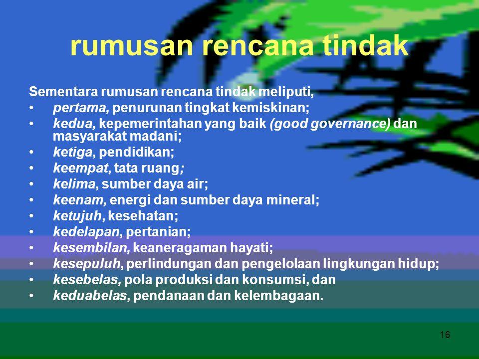 16 rumusan rencana tindak Sementara rumusan rencana tindak meliputi, •pertama, penurunan tingkat kemiskinan; •kedua, kepemerintahan yang baik (good go