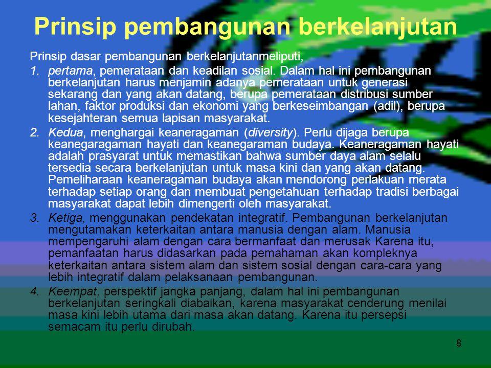8 Prinsip pembangunan berkelanjutan Prinsip dasar pembangunan berkelanjutanmeliputi, 1.pertama, pemerataan dan keadilan sosial. Dalam hal ini pembangu