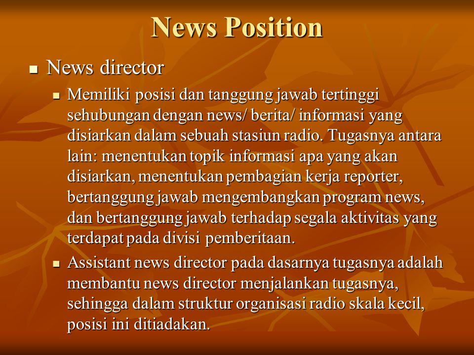 News Position  News director  Memiliki posisi dan tanggung jawab tertinggi sehubungan dengan news/ berita/ informasi yang disiarkan dalam sebuah stasiun radio.