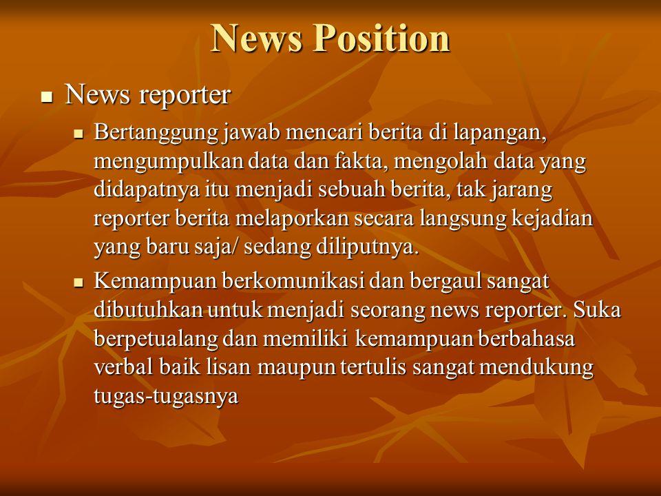 News Position  News reporter  Bertanggung jawab mencari berita di lapangan, mengumpulkan data dan fakta, mengolah data yang didapatnya itu menjadi sebuah berita, tak jarang reporter berita melaporkan secara langsung kejadian yang baru saja/ sedang diliputnya.