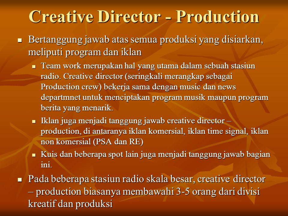 Creative Director - Production  Bertanggung jawab atas semua produksi yang disiarkan, meliputi program dan iklan  Team work merupakan hal yang utama dalam sebuah stasiun radio.
