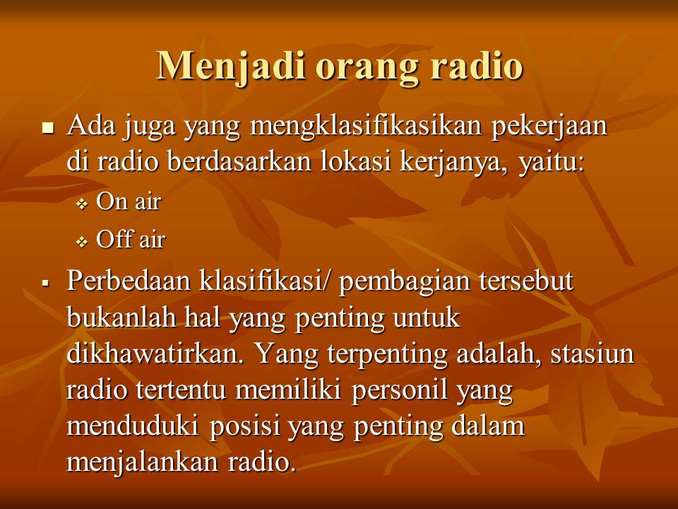 Menjadi orang radio  Ada juga yang mengklasifikasikan pekerjaan di radio berdasarkan lokasi kerjanya, yaitu:  On air  Off air  Perbedaan klasifikasi/ pembagian tersebut bukanlah hal yang penting untuk dikhawatirkan.