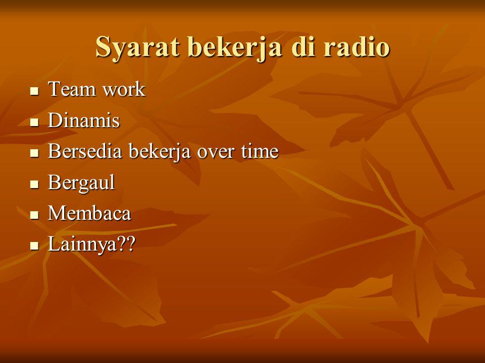 Syarat bekerja di radio  Team work  Dinamis  Bersedia bekerja over time  Bergaul  Membaca  Lainnya??