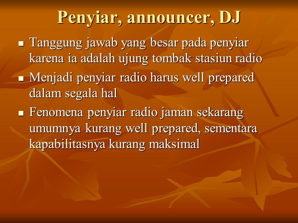 Penyiar, announcer, DJ  Tanggung jawab yang besar pada penyiar karena ia adalah ujung tombak stasiun radio  Menjadi penyiar radio harus well prepared dalam segala hal  Fenomena penyiar radio jaman sekarang umumnya kurang well prepared, sementara kapabilitasnya kurang maksimal