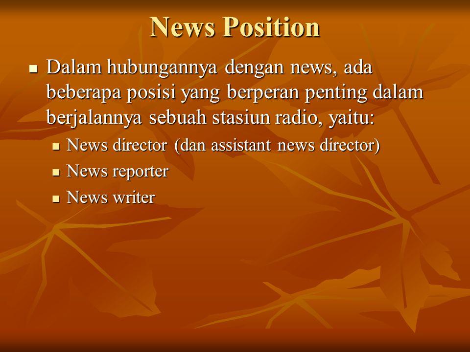 News Position  Dalam hubungannya dengan news, ada beberapa posisi yang berperan penting dalam berjalannya sebuah stasiun radio, yaitu:  News director (dan assistant news director)  News reporter  News writer
