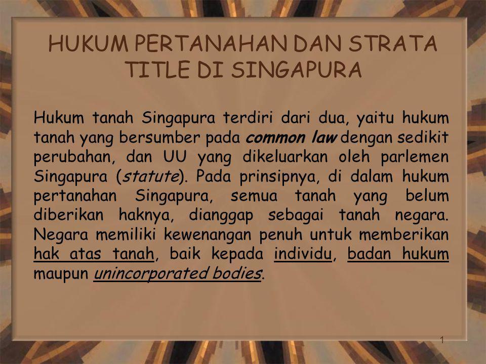 1 HUKUM PERTANAHAN DAN STRATA TITLE DI SINGAPURA Hukum tanah Singapura terdiri dari dua, yaitu hukum tanah yang bersumber pada common law dengan sedikit perubahan, dan UU yang dikeluarkan oleh parlemen Singapura (statute).