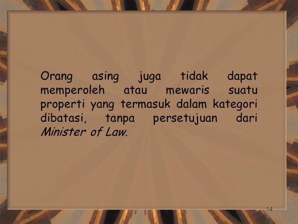 14 Orang asing juga tidak dapat memperoleh atau mewaris suatu properti yang termasuk dalam kategori dibatasi, tanpa persetujuan dari Minister of Law.