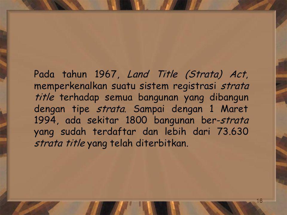 16 Pada tahun 1967, Land Title (Strata) Act, memperkenalkan suatu sistem registrasi strata title terhadap semua bangunan yang dibangun dengan tipe strata.