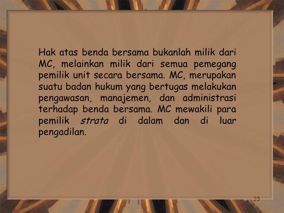 23 Hak atas benda bersama bukanlah milik dari MC, melainkan milik dari semua pemegang pemilik unit secara bersama. MC, merupakan suatu badan hukum yan