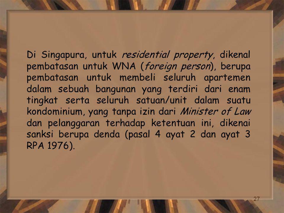 27 Di Singapura, untuk residential property, dikenal pembatasan untuk WNA (foreign person), berupa pembatasan untuk membeli seluruh apartemen dalam sebuah bangunan yang terdiri dari enam tingkat serta seluruh satuan/unit dalam suatu kondominium, yang tanpa izin dari Minister of Law dan pelanggaran terhadap ketentuan ini, dikenai sanksi berupa denda (pasal 4 ayat 2 dan ayat 3 RPA 1976).