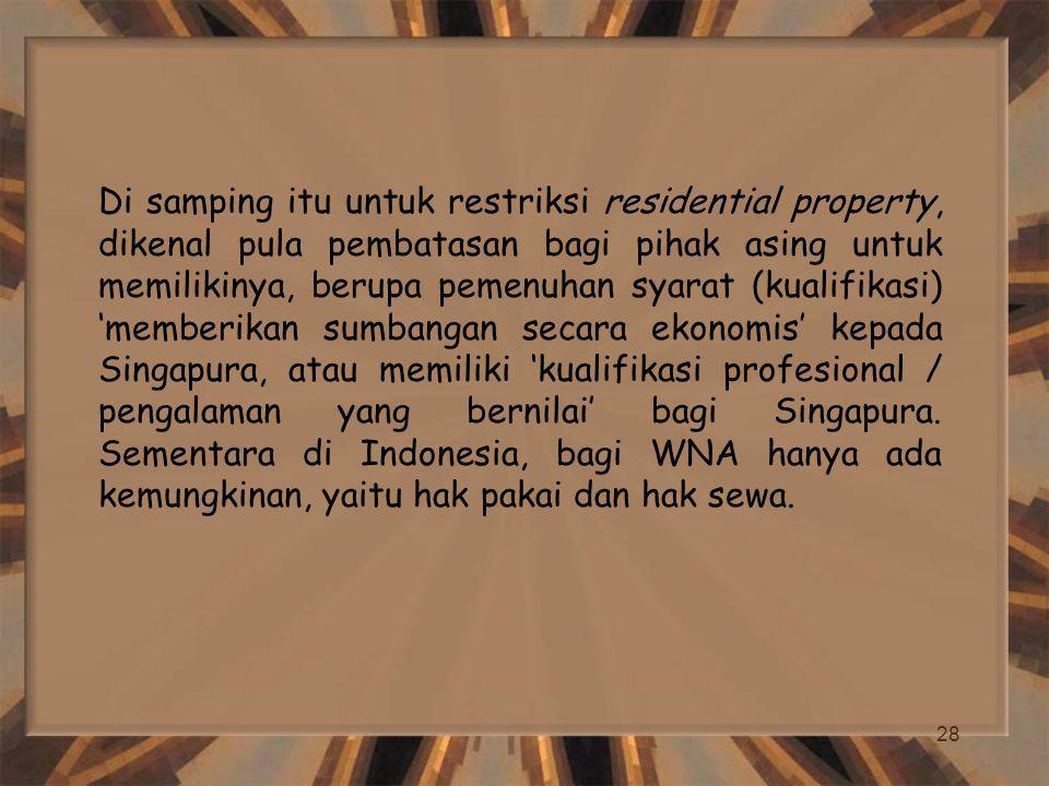 28 Di samping itu untuk restriksi residential property, dikenal pula pembatasan bagi pihak asing untuk memilikinya, berupa pemenuhan syarat (kualifikasi) 'memberikan sumbangan secara ekonomis' kepada Singapura, atau memiliki 'kualifikasi profesional / pengalaman yang bernilai' bagi Singapura.