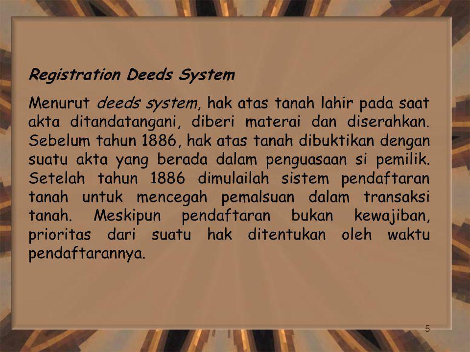 5 Registration Deeds System Menurut deeds system, hak atas tanah lahir pada saat akta ditandatangani, diberi materai dan diserahkan. Sebelum tahun 188
