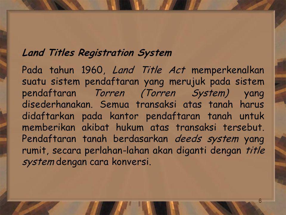 6 Land Titles Registration System Pada tahun 1960, Land Title Act memperkenalkan suatu sistem pendaftaran yang merujuk pada sistem pendaftaran Torren (Torren System) yang disederhanakan.