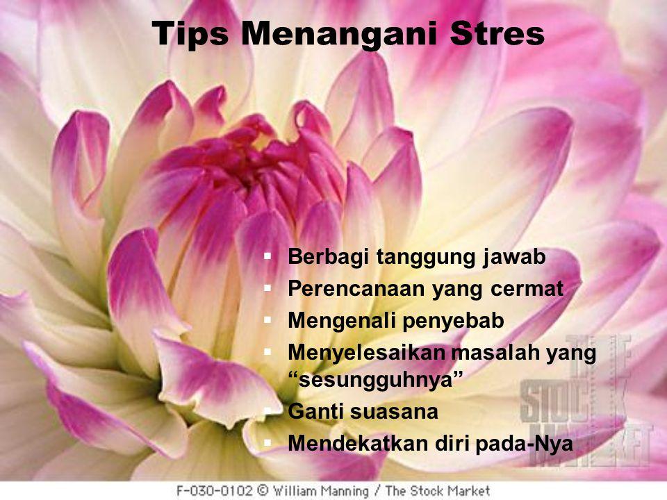 Tips Menangani Stres  Berbagi tanggung jawab  Perencanaan yang cermat  Mengenali penyebab  Menyelesaikan masalah yang sesungguhnya  Ganti suasana  Mendekatkan diri pada-Nya