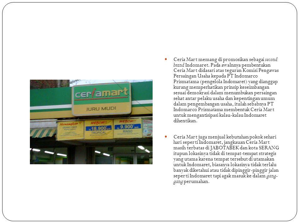  Ceria Mart memang di promosikan sebagai second brand Indomaret. Pada awalnnya pembentukan Ceria Mart didasari atas teguran Komisi Pengawas Persainga