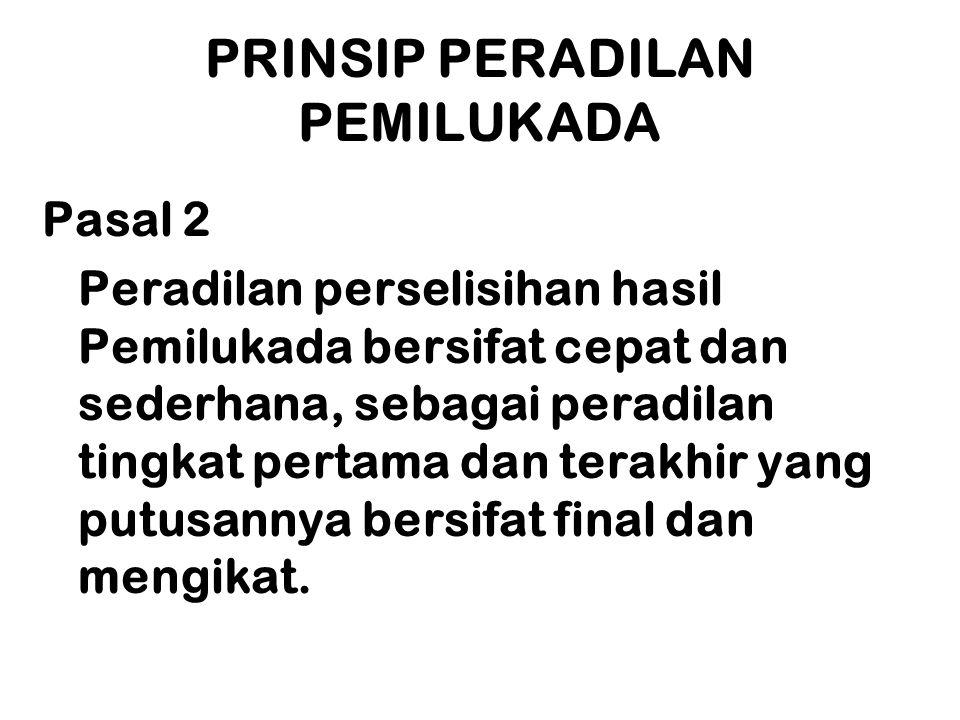 PRINSIP PERADILAN PEMILUKADA Pasal 2 Peradilan perselisihan hasil Pemilukada bersifat cepat dan sederhana, sebagai peradilan tingkat pertama dan terak