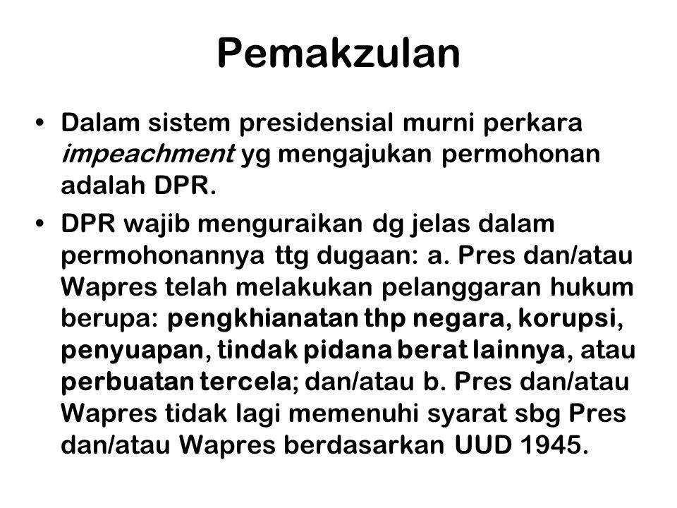 Pemakzulan •Dalam sistem presidensial murni perkara impeachment yg mengajukan permohonan adalah DPR. •DPR wajib menguraikan dg jelas dalam permohonann
