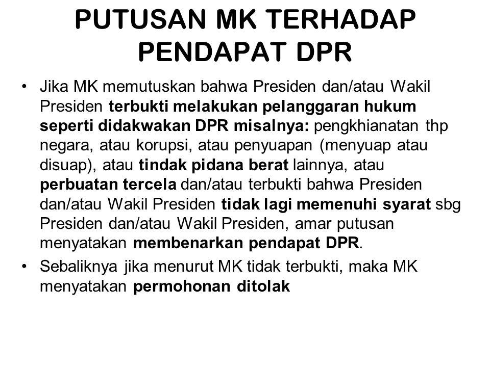 PUTUSAN MK TERHADAP PENDAPAT DPR •Jika MK memutuskan bahwa Presiden dan/atau Wakil Presiden terbukti melakukan pelanggaran hukum seperti didakwakan DP