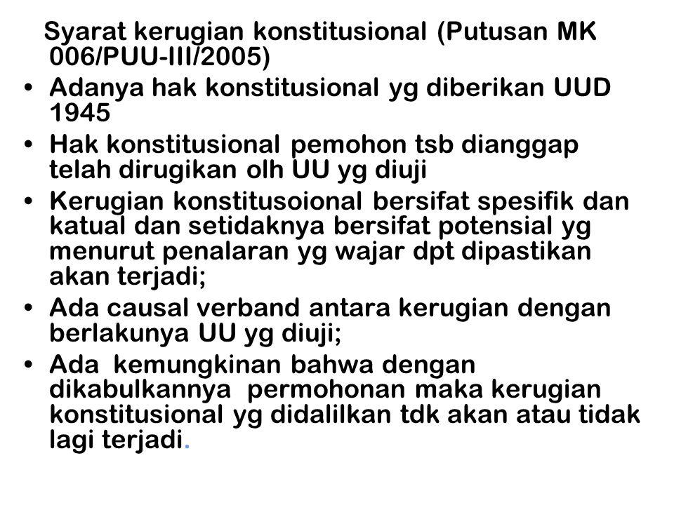 Syarat kerugian konstitusional (Putusan MK 006/PUU-III/2005) •Adanya hak konstitusional yg diberikan UUD 1945 •Hak konstitusional pemohon tsb dianggap