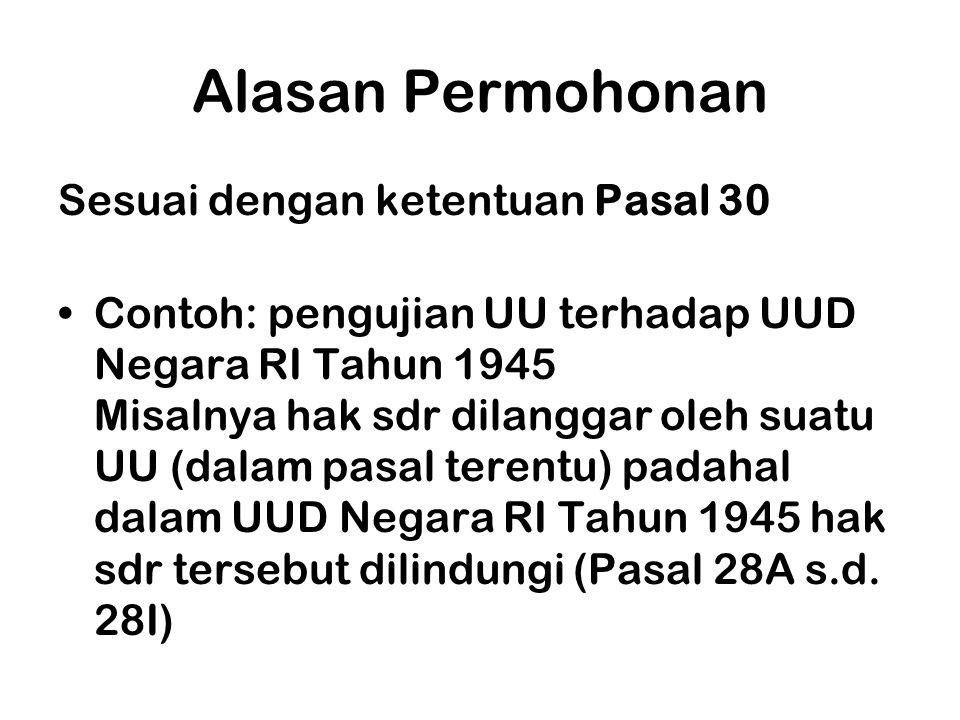 Alasan Permohonan Sesuai dengan ketentuan Pasal 30 •Contoh: pengujian UU terhadap UUD Negara RI Tahun 1945 Misalnya hak sdr dilanggar oleh suatu UU (d