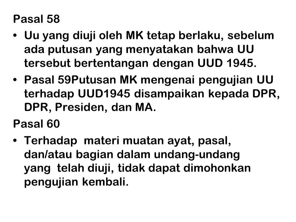 Pasal 58 •Uu yang diuji oleh MK tetap berlaku, sebelum ada putusan yang menyatakan bahwa UU tersebut bertentangan dengan UUD 1945. •Pasal 59Putusan MK