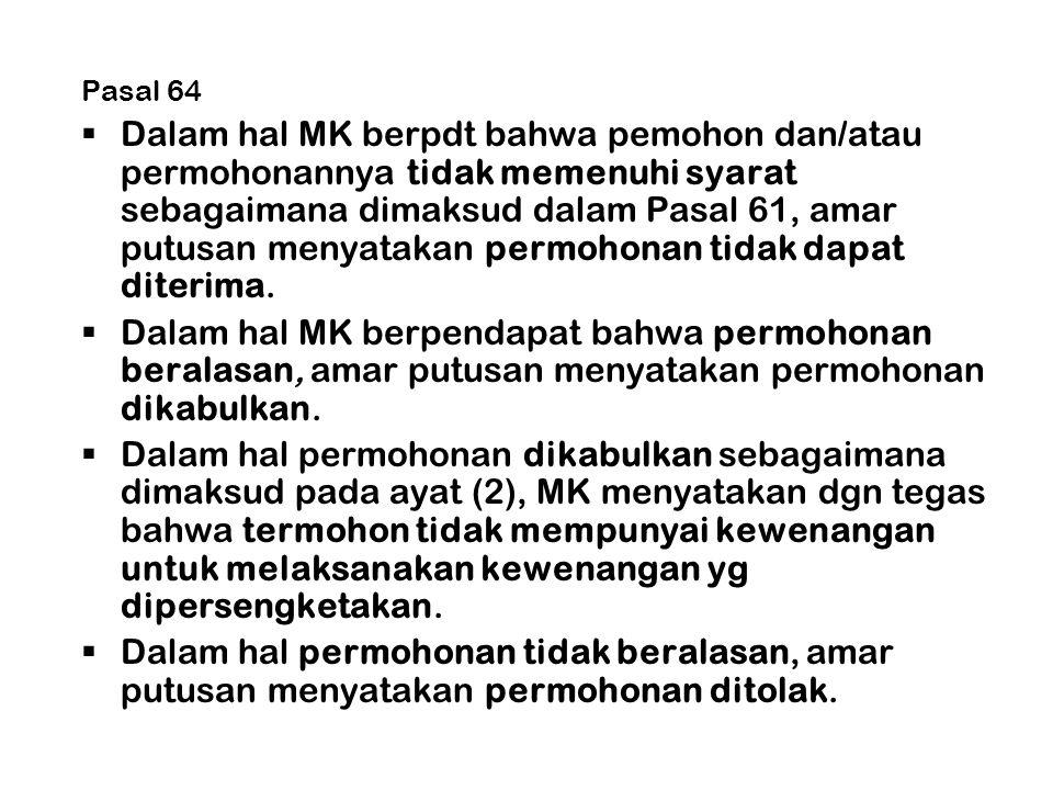 Pasal 64  Dalam hal MK berpdt bahwa pemohon dan/atau permohonannya tidak memenuhi syarat sebagaimana dimaksud dalam Pasal 61, amar putusan menyatakan