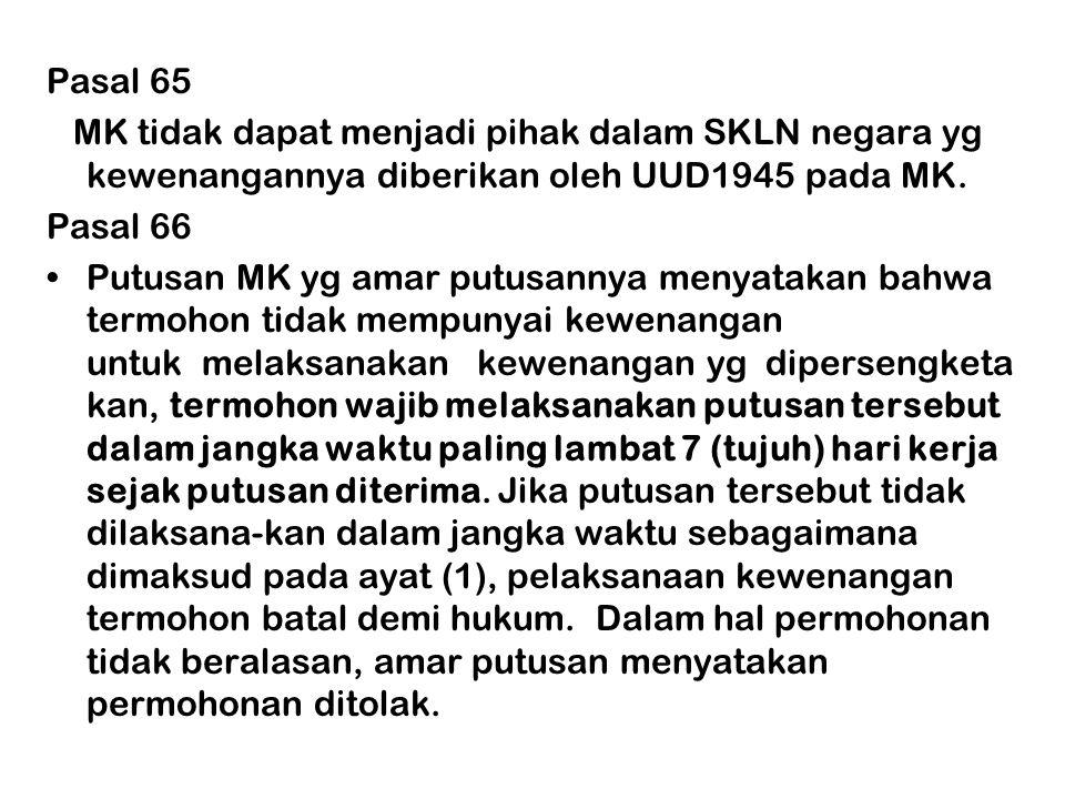 Pasal 65 MK tidak dapat menjadi pihak dalam SKLN negara yg kewenangannya diberikan oleh UUD1945 pada MK. Pasal 66 •Putusan MK yg amar putusannya menya
