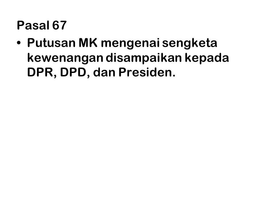 Pasal 67 •Putusan MK mengenai sengketa kewenangan disampaikan kepada DPR, DPD, dan Presiden.