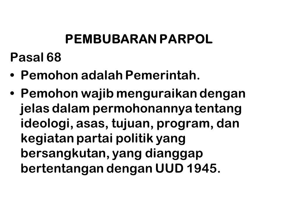 PEMBUBARAN PARPOL Pasal 68 •Pemohon adalah Pemerintah. •Pemohon wajib menguraikan dengan jelas dalam permohonannya tentang ideologi, asas, tujuan, pro