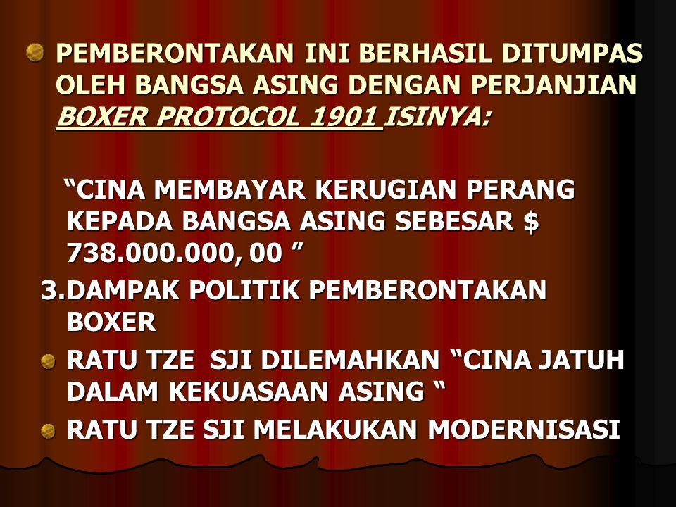 PEMBERONTAKAN INI BERHASIL DITUMPAS OLEH BANGSA ASING DENGAN PERJANJIAN BOXER PROTOCOL 1901 ISINYA: CINA MEMBAYAR KERUGIAN PERANG KEPADA BANGSA ASING SEBESAR $ 738.000.000, 00 CINA MEMBAYAR KERUGIAN PERANG KEPADA BANGSA ASING SEBESAR $ 738.000.000, 00 3.DAMPAK POLITIK PEMBERONTAKAN BOXER RATU TZE SJI DILEMAHKAN CINA JATUH DALAM KEKUASAAN ASING RATU TZE SJI MELAKUKAN MODERNISASI