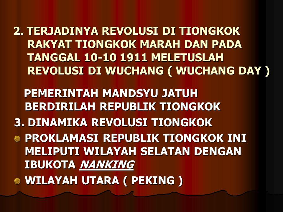 2. TERJADINYA REVOLUSI DI TIONGKOK RAKYAT TIONGKOK MARAH DAN PADA TANGGAL 10-10 1911 MELETUSLAH REVOLUSI DI WUCHANG ( WUCHANG DAY ) PEMERINTAH MANDSYU