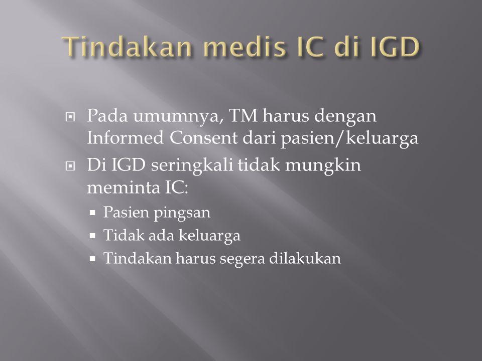  Pada umumnya, TM harus dengan Informed Consent dari pasien/keluarga  Di IGD seringkali tidak mungkin meminta IC:  Pasien pingsan  Tidak ada kelua