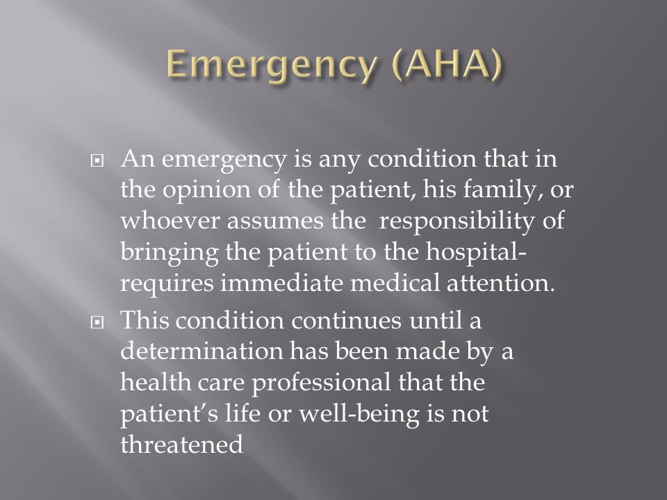  An emergency is any condition that in the opinion of the patient, his family, or whoever assumes the responsibility of bringing the patient to the h