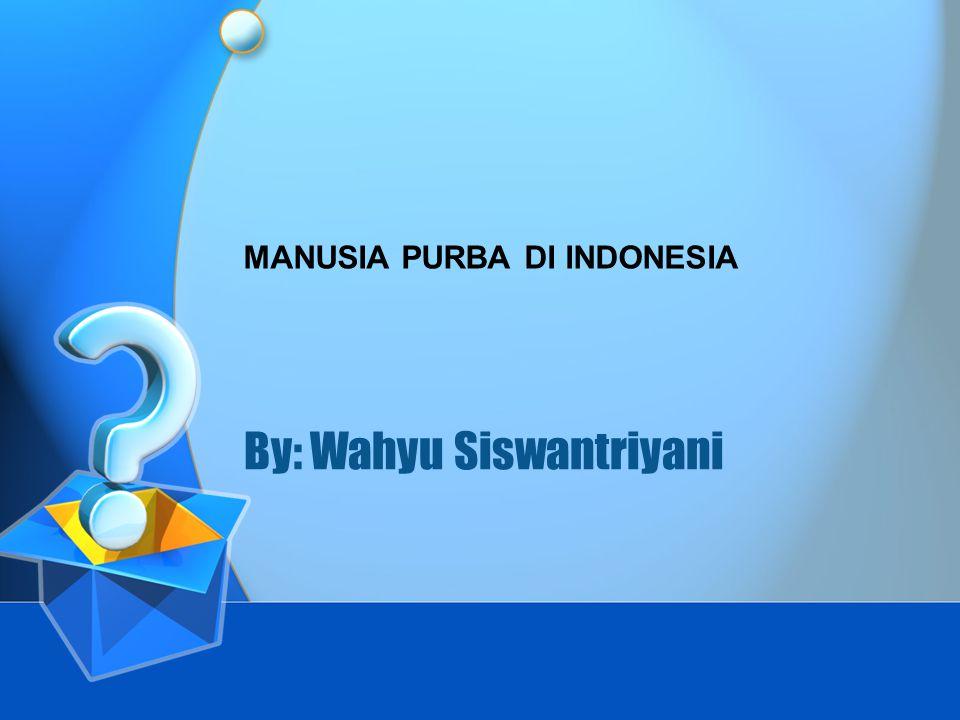 By: Wahyu Siswantriyani MANUSIA PURBA DI INDONESIA