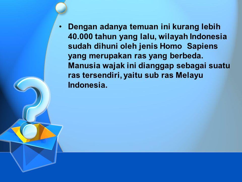 •Dengan adanya temuan ini kurang lebih 40.000 tahun yang lalu, wilayah Indonesia sudah dihuni oleh jenis Homo Sapiens yang merupakan ras yang berbeda.