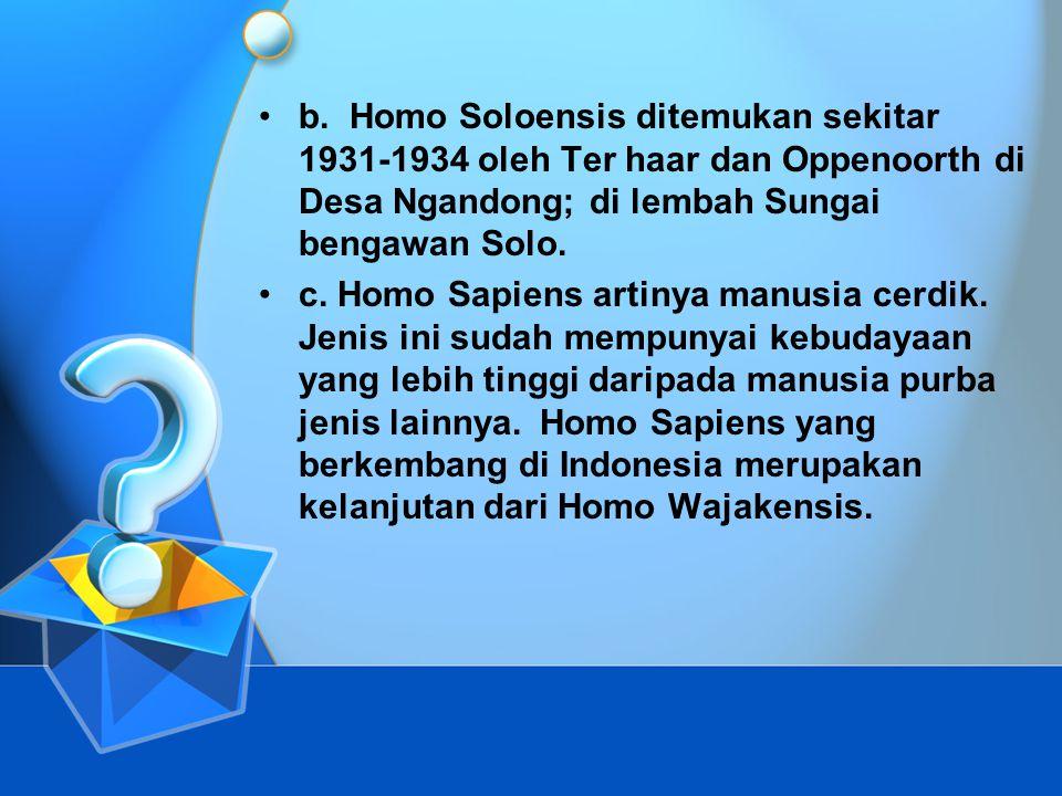 •b. Homo Soloensis ditemukan sekitar 1931-1934 oleh Ter haar dan Oppenoorth di Desa Ngandong; di lembah Sungai bengawan Solo. •c. Homo Sapiens artinya