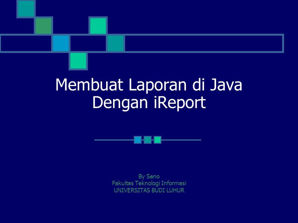 Membuat Laporan di Java Dengan iReport By Seno Fakultas Teknologi Informasi UNIVERSITAS BUDI LUHUR