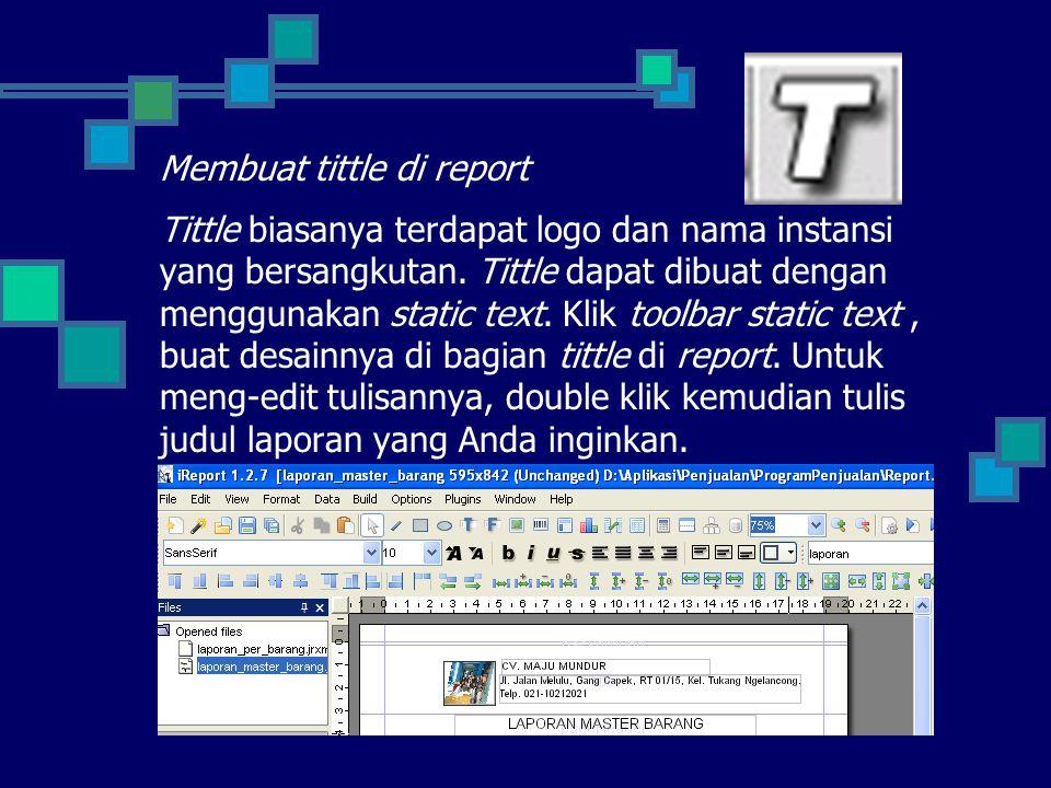 Membuat tittle di report Tittle biasanya terdapat logo dan nama instansi yang bersangkutan. Tittle dapat dibuat dengan menggunakan static text. Klik t