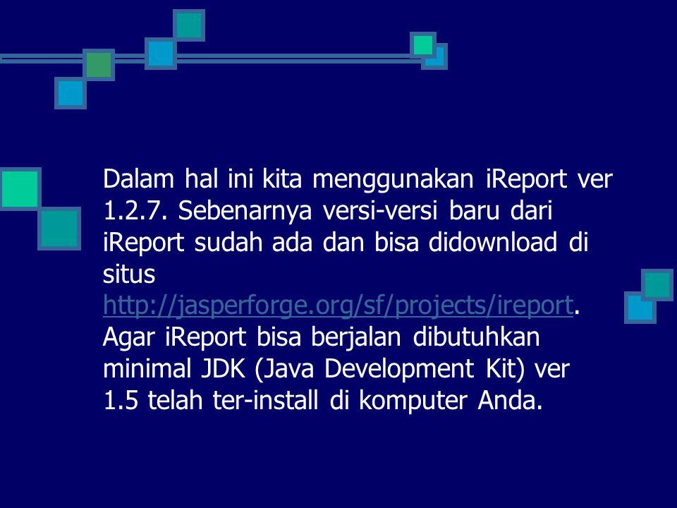 Dalam hal ini kita menggunakan iReport ver 1.2.7. Sebenarnya versi-versi baru dari iReport sudah ada dan bisa didownload di situs http://jasperforge.o