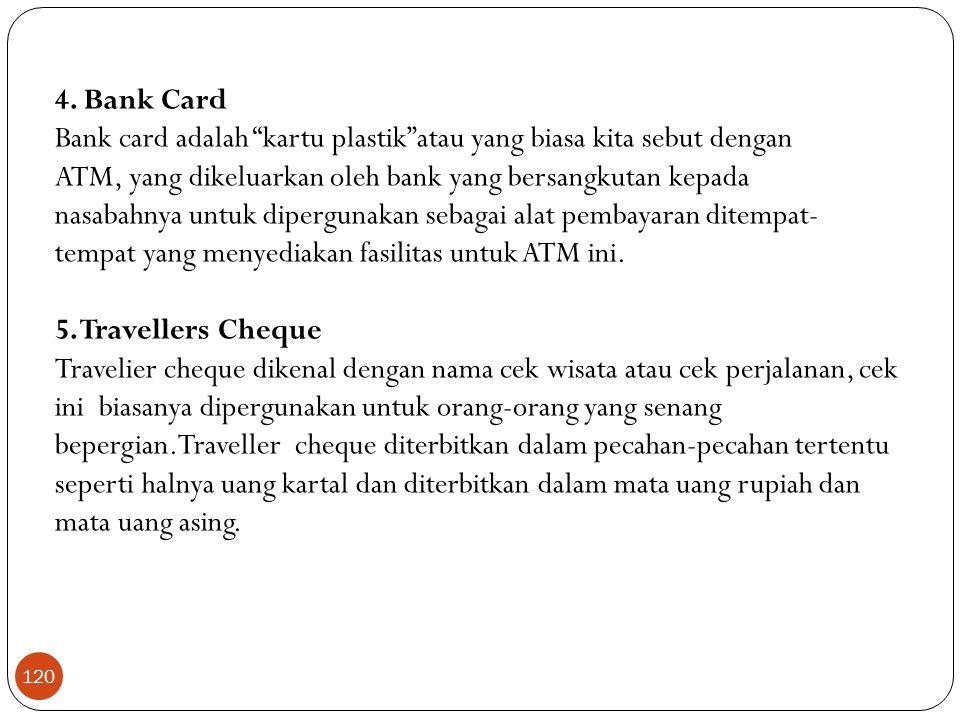 "4. Bank Card Bank card adalah ""kartu plastik""atau yang biasa kita sebut dengan ATM, yang dikeluarkan oleh bank yang bersangkutan kepada nasabahnya unt"