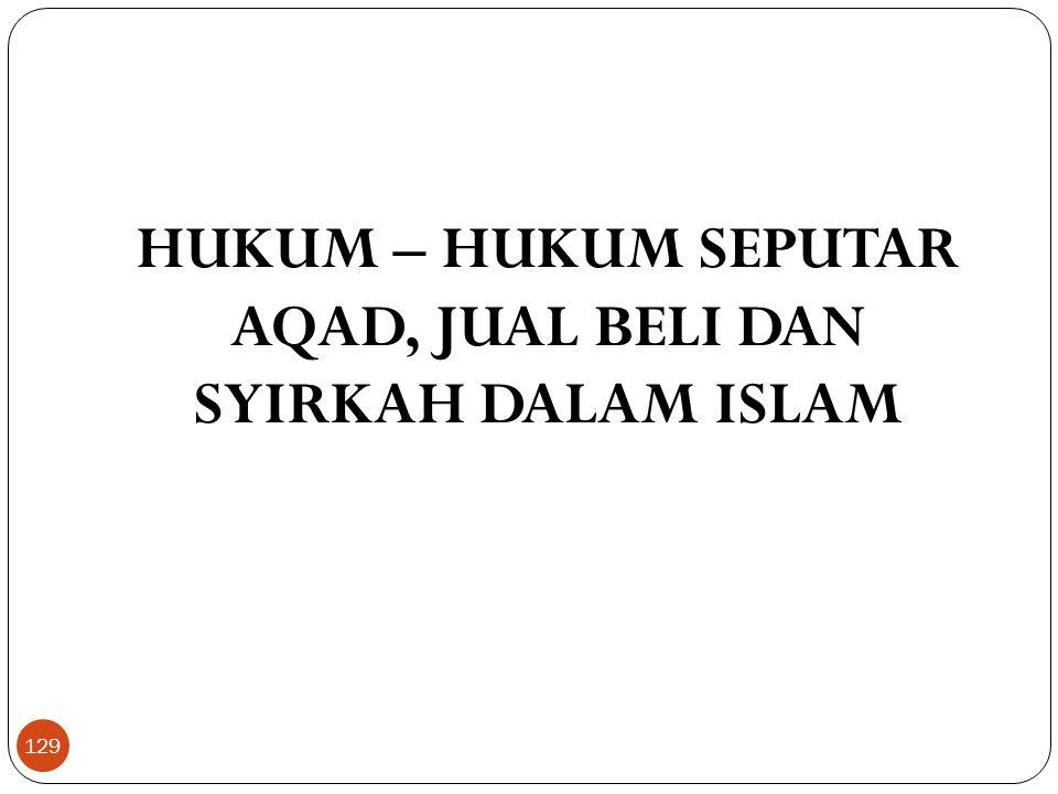 HUKUM – HUKUM SEPUTAR AQAD, JUAL BELI DAN SYIRKAH DALAM ISLAM 129