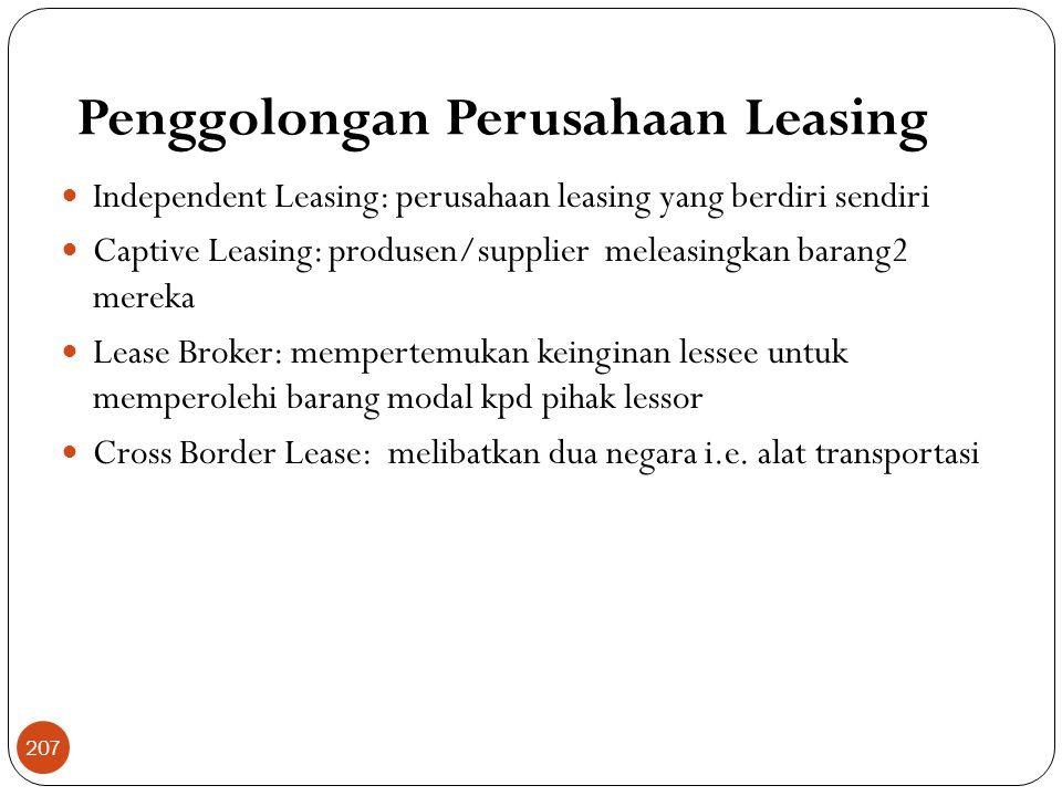 Penggolongan Perusahaan Leasing  Independent Leasing: perusahaan leasing yang berdiri sendiri  Captive Leasing: produsen/supplier meleasingkan barang2 mereka  Lease Broker: mempertemukan keinginan lessee untuk memperolehi barang modal kpd pihak lessor  Cross Border Lease: melibatkan dua negara i.e.