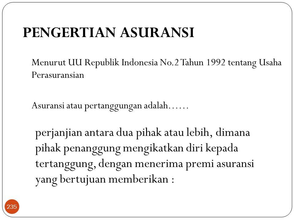 PENGERTIAN ASURANSI Menurut UU Republik Indonesia No.2 Tahun 1992 tentang Usaha Perasuransian Asuransi atau pertanggungan adalah…… perjanjian antara dua pihak atau lebih, dimana pihak penanggung mengikatkan diri kepada tertanggung, dengan menerima premi asuransi yang bertujuan memberikan : 235