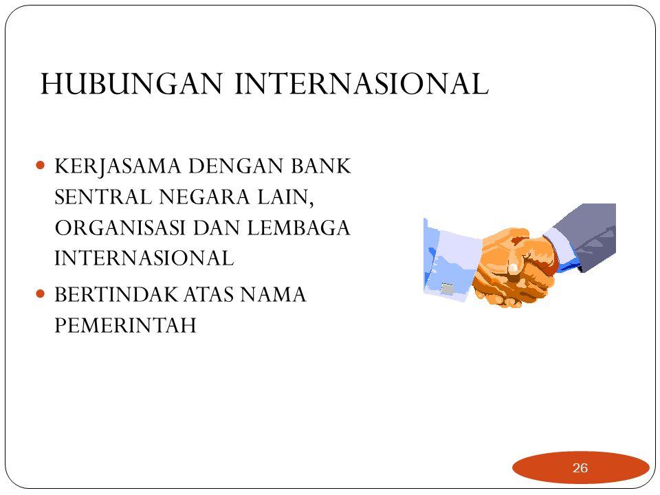 HUBUNGAN INTERNASIONAL  KERJASAMA DENGAN BANK SENTRAL NEGARA LAIN, ORGANISASI DAN LEMBAGA INTERNASIONAL  BERTINDAK ATAS NAMA PEMERINTAH 26