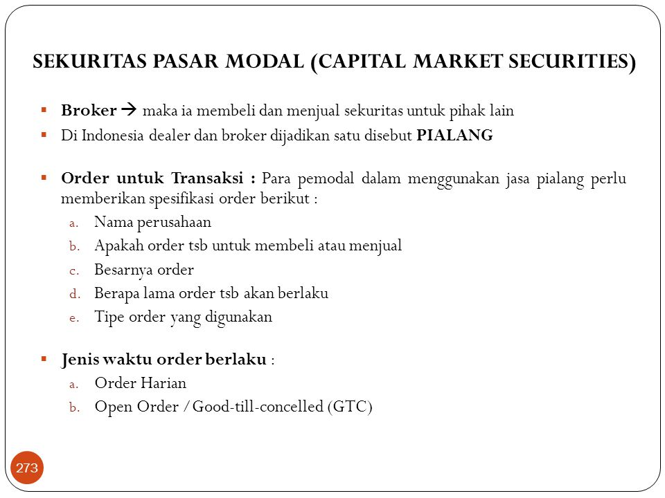 SEKURITAS PASAR MODAL (CAPITAL MARKET SECURITIES)  Broker  maka ia membeli dan menjual sekuritas untuk pihak lain  Di Indonesia dealer dan broker dijadikan satu disebut PIALANG  Order untuk Transaksi : Para pemodal dalam menggunakan jasa pialang perlu memberikan spesifikasi order berikut : a.
