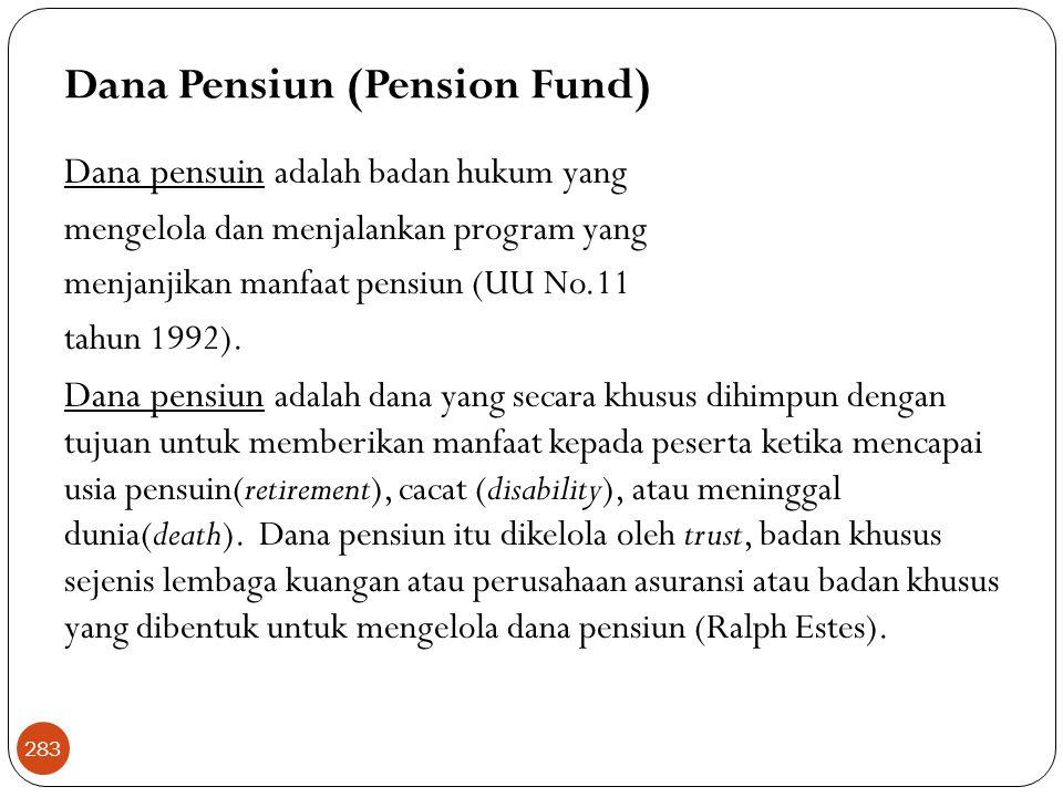 Dana Pensiun (Pension Fund) Dana pensuin adalah badan hukum yang mengelola dan menjalankan program yang menjanjikan manfaat pensiun (UU No.11 tahun 1992).